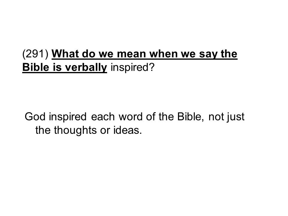 (291) What do we mean when we say the Bible is verbally inspired? God inspired each word of the Bible, not just the thoughts or ideas.