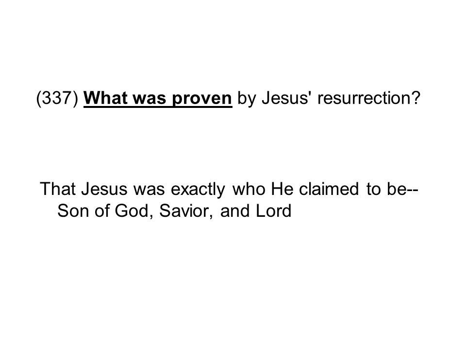(337) What was proven by Jesus' resurrection? That Jesus was exactly who He claimed to be-- Son of God, Savior, and Lord