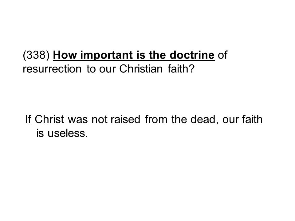 (338) How important is the doctrine of resurrection to our Christian faith? If Christ was not raised from the dead, our faith is useless.