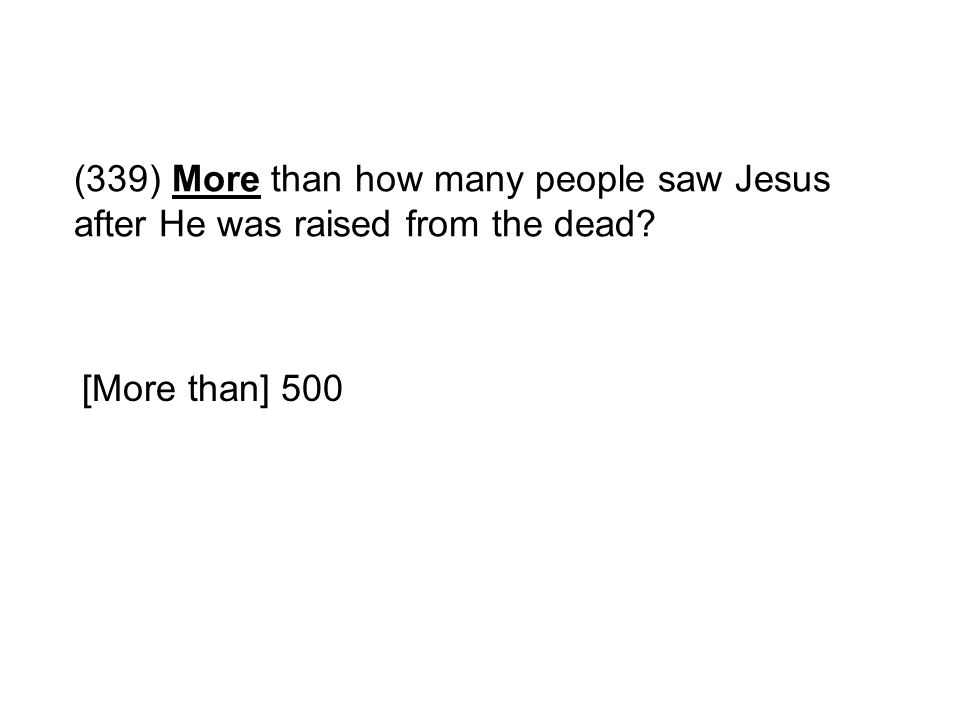(339) More than how many people saw Jesus after He was raised from the dead? [More than] 500