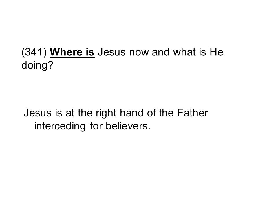 (341) Where is Jesus now and what is He doing? Jesus is at the right hand of the Father interceding for believers.