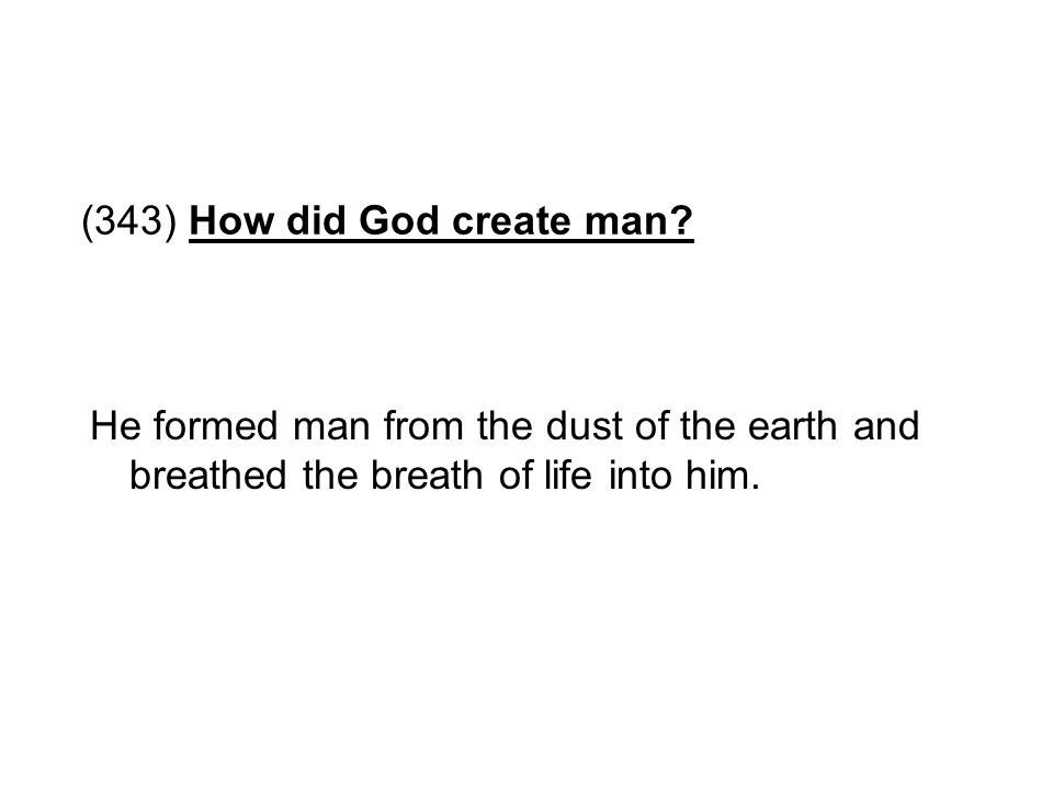 (343) How did God create man? He formed man from the dust of the earth and breathed the breath of life into him.