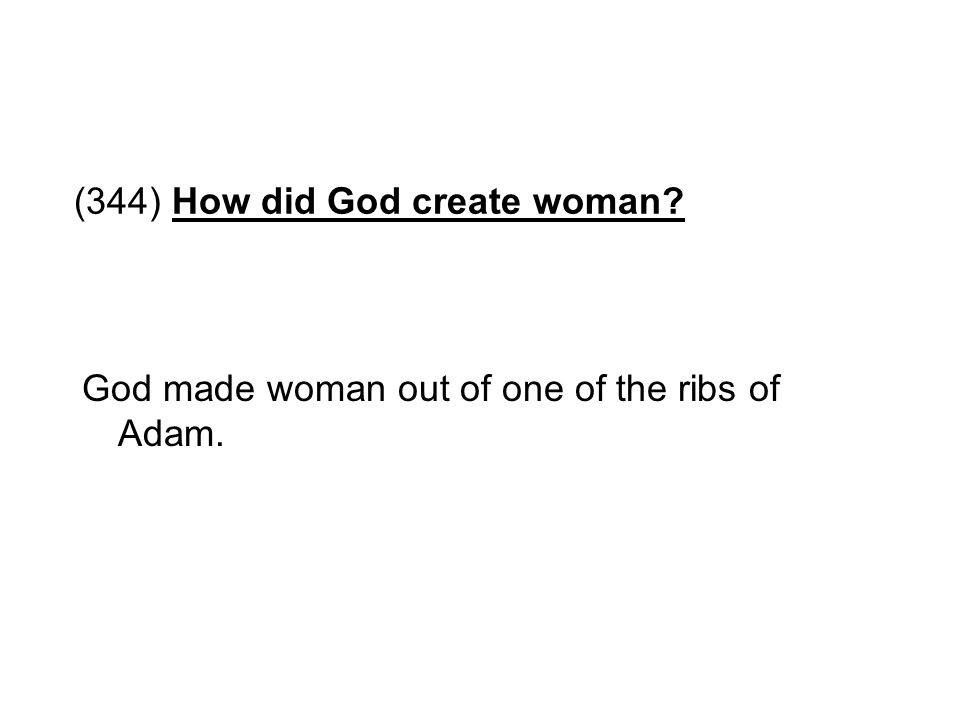 (344) How did God create woman? God made woman out of one of the ribs of Adam.