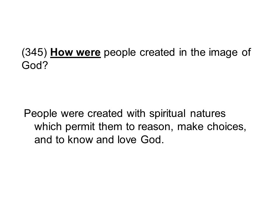 (345) How were people created in the image of God? People were created with spiritual natures which permit them to reason, make choices, and to know a
