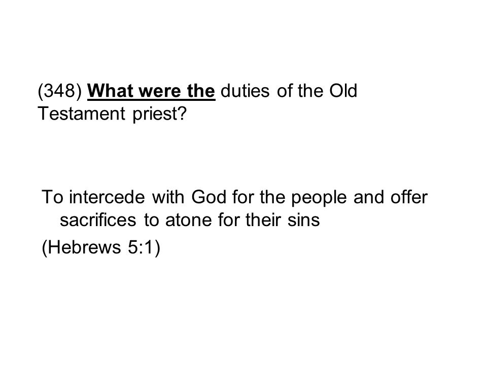 (348) What were the duties of the Old Testament priest? To intercede with God for the people and offer sacrifices to atone for their sins (Hebrews 5:1