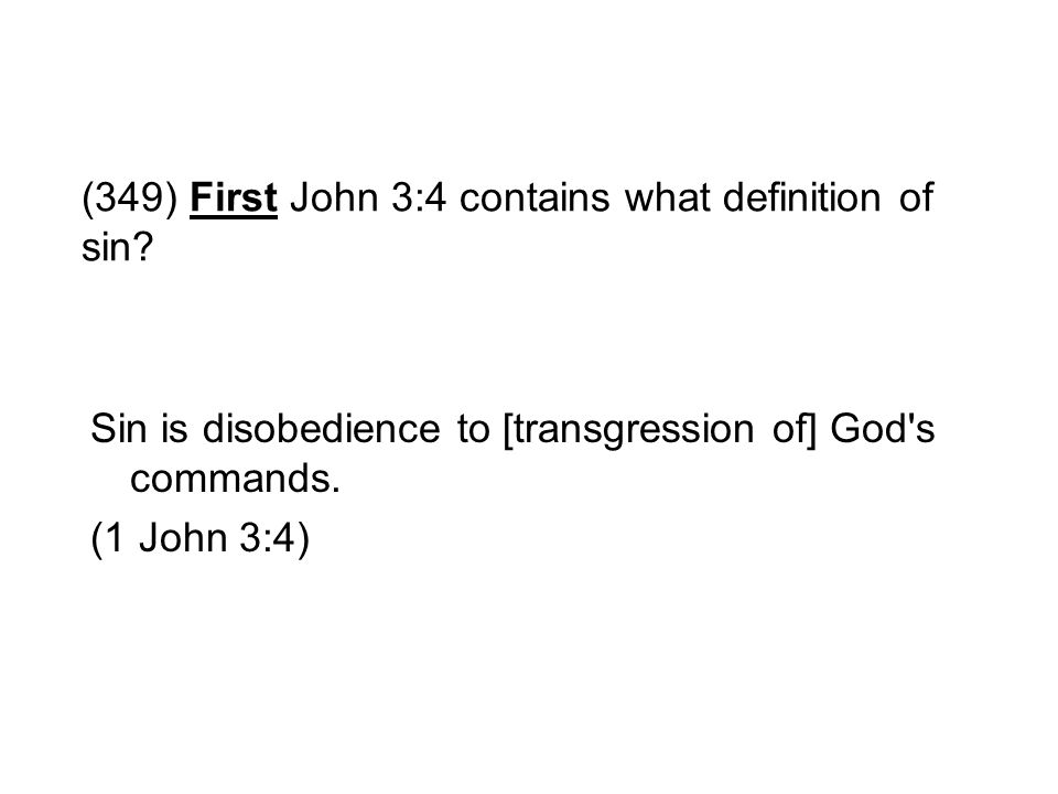 (349) First John 3:4 contains what definition of sin? Sin is disobedience to [transgression of] God's commands. (1 John 3:4)