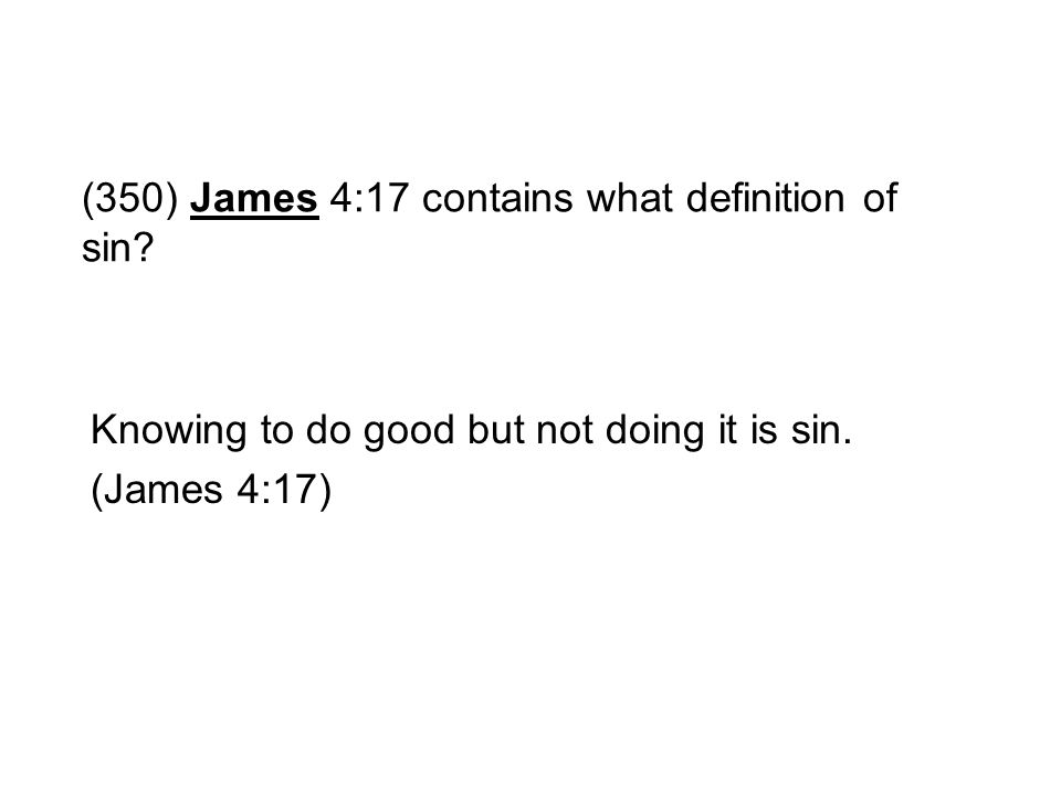 (350) James 4:17 contains what definition of sin? Knowing to do good but not doing it is sin. (James 4:17)