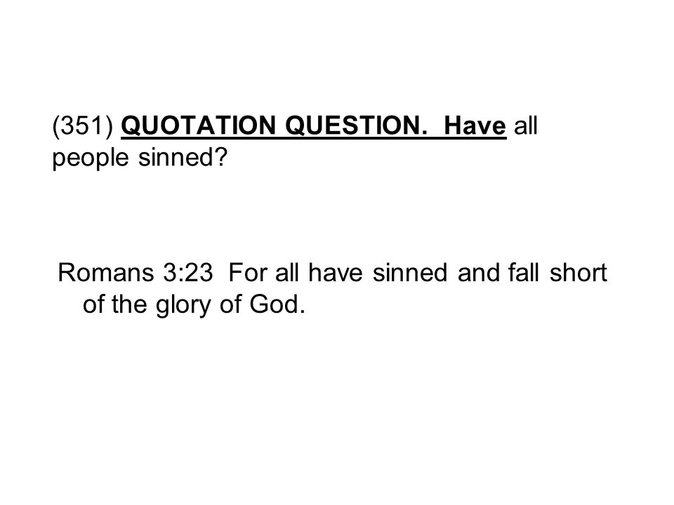 (351) QUOTATION QUESTION. Have all people sinned? Romans 3:23 For all have sinned and fall short of the glory of God.
