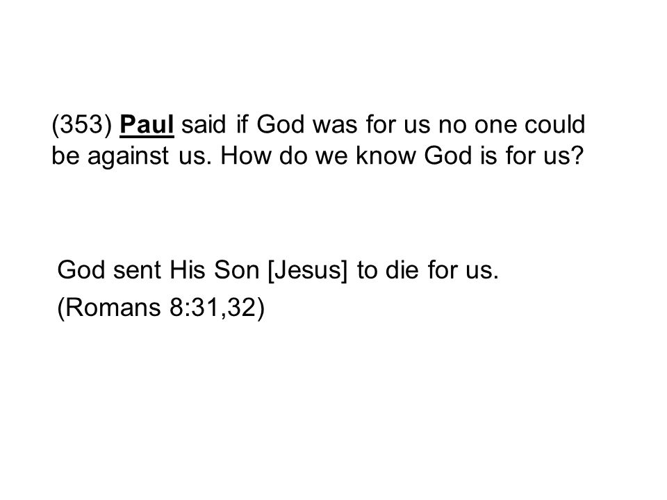(353) Paul said if God was for us no one could be against us. How do we know God is for us? God sent His Son [Jesus] to die for us. (Romans 8:31,32)