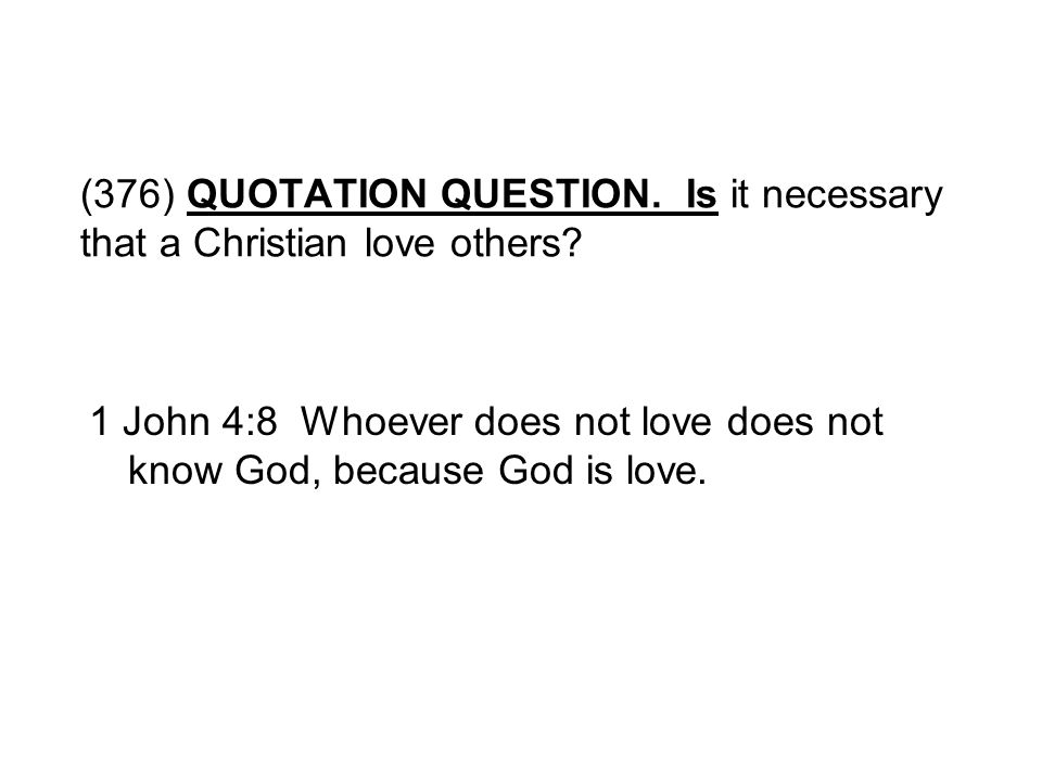 (376) QUOTATION QUESTION. Is it necessary that a Christian love others? 1 John 4:8 Whoever does not love does not know God, because God is love.