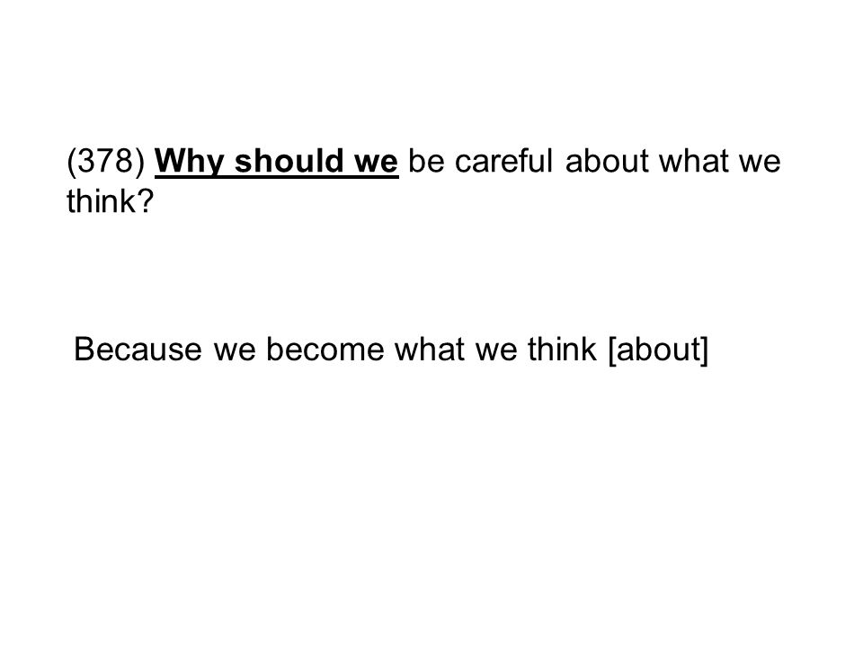 (378) Why should we be careful about what we think? Because we become what we think [about]