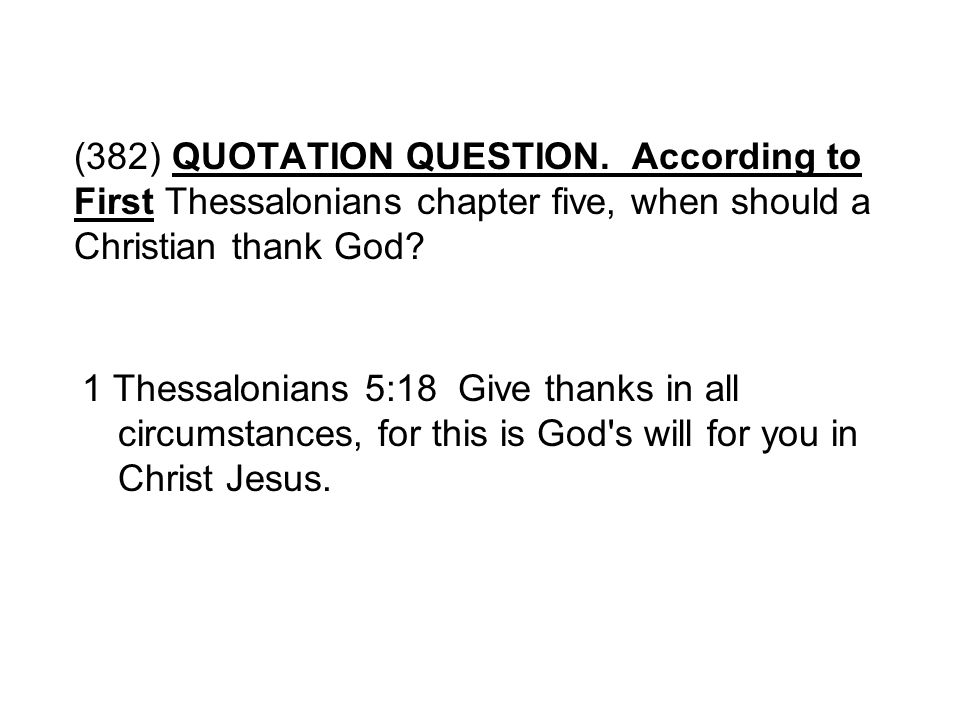 (382) QUOTATION QUESTION. According to First Thessalonians chapter five, when should a Christian thank God? 1 Thessalonians 5:18 Give thanks in all ci