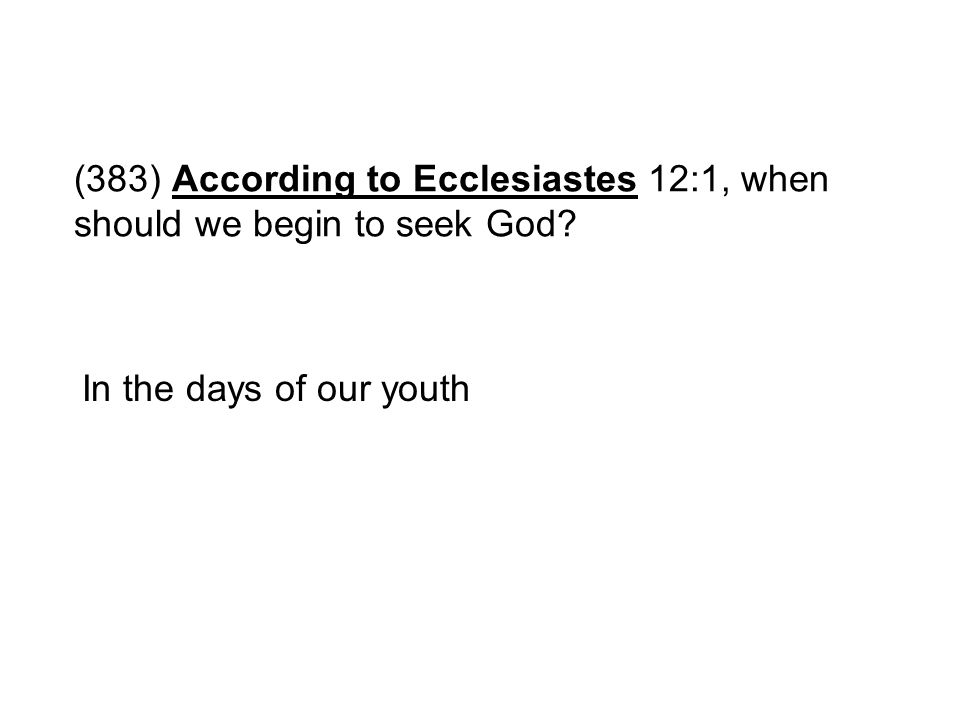 (383) According to Ecclesiastes 12:1, when should we begin to seek God? In the days of our youth