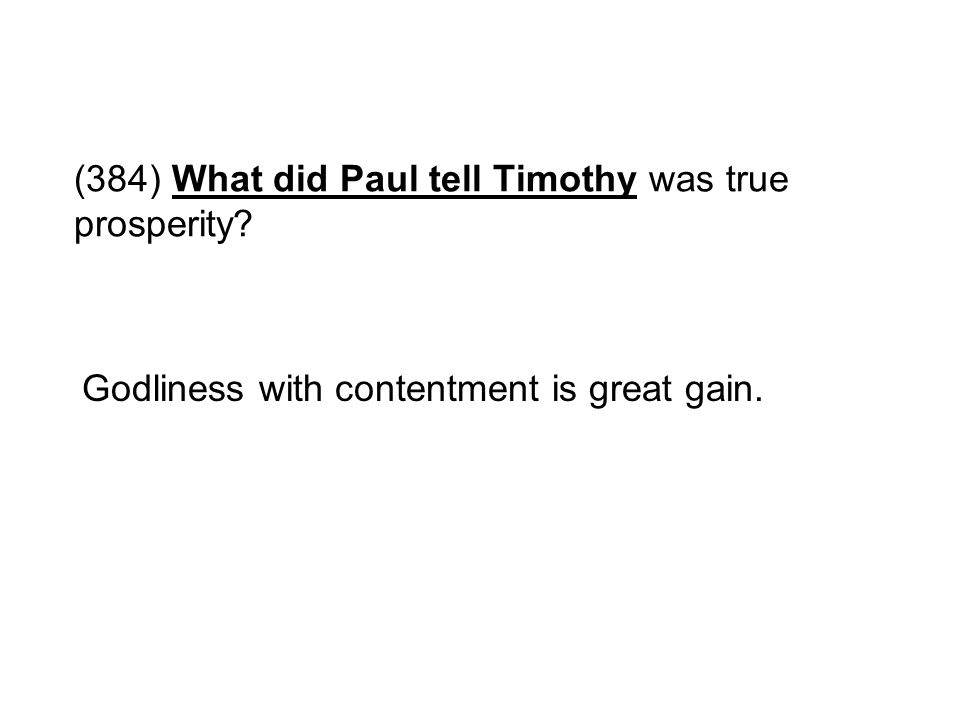 (384) What did Paul tell Timothy was true prosperity? Godliness with contentment is great gain.