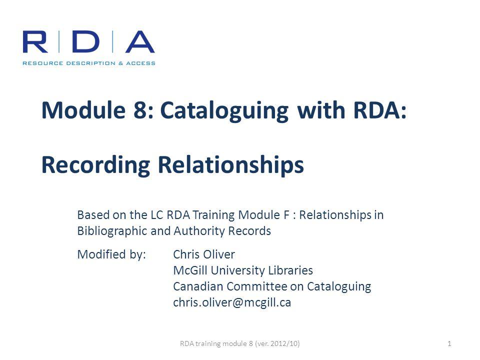 Module 8: Cataloguing with RDA: Recording Relationships Based on the LC RDA Training Module F : Relationships in Bibliographic and Authority Records Modified by: Chris Oliver McGill University Libraries Canadian Committee on Cataloguing chris.oliver@mcgill.ca RDA training module 8 (ver.