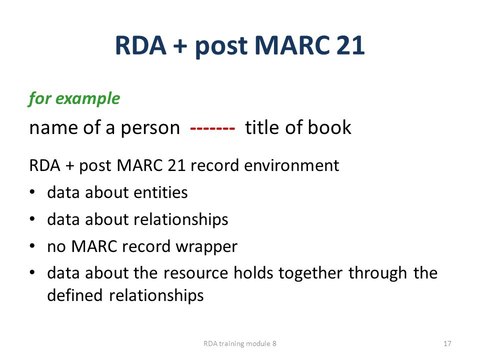 RDA + post MARC 21 for example name of a person ------- title of book RDA + post MARC 21 record environment data about entities data about relationships no MARC record wrapper data about the resource holds together through the defined relationships RDA training module 817