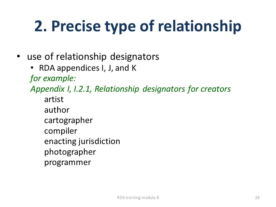 2. Precise type of relationship use of relationship designators RDA appendices I, J, and K for example: Appendix I, I.2.1, Relationship designators fo