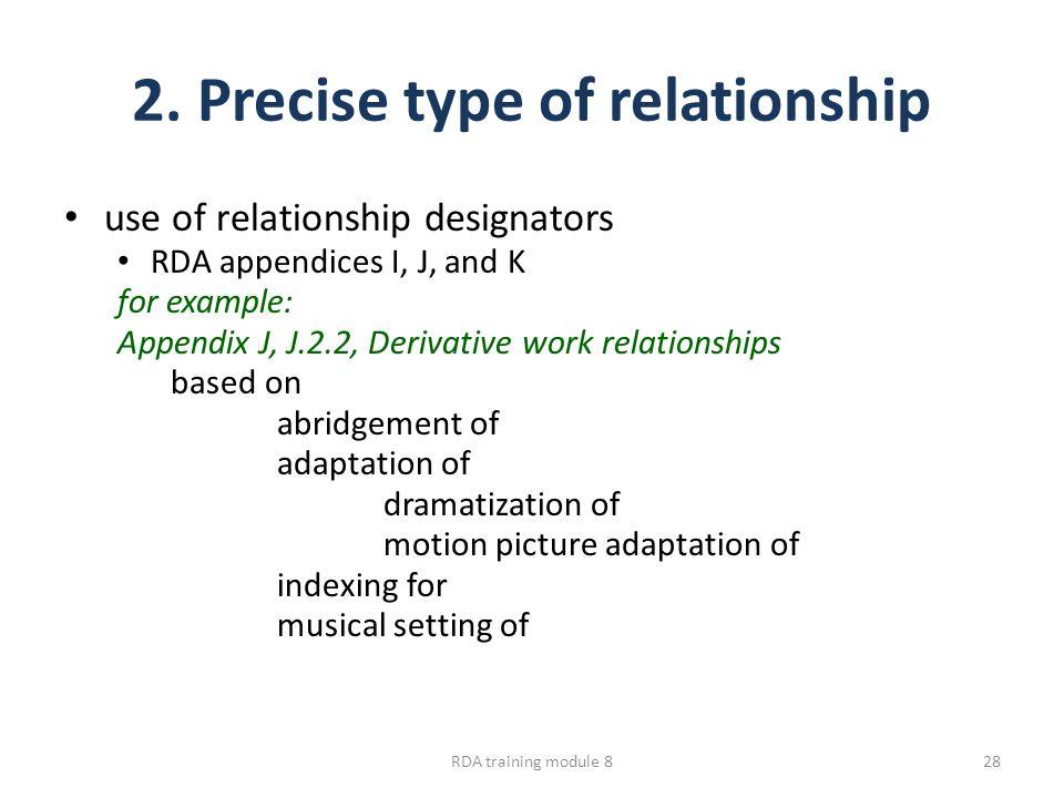 2. Precise type of relationship use of relationship designators RDA appendices I, J, and K for example: Appendix J, J.2.2, Derivative work relationshi