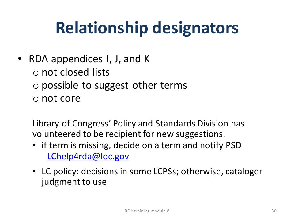 Relationship designators RDA appendices I, J, and K o not closed lists o possible to suggest other terms o not core Library of Congress' Policy and Standards Division has volunteered to be recipient for new suggestions.