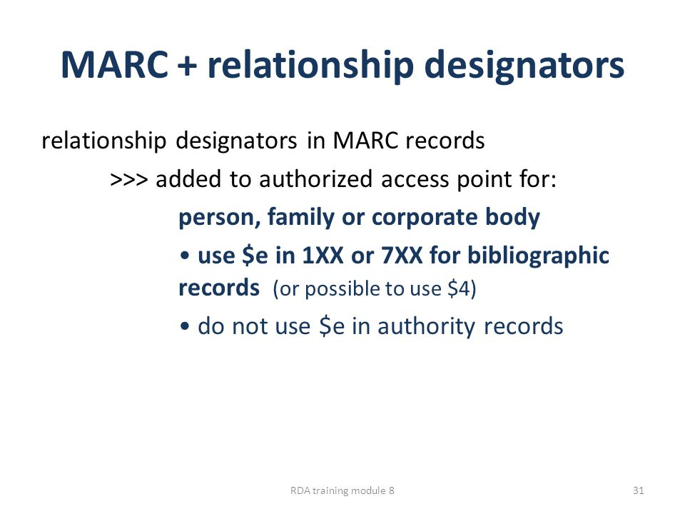 MARC + relationship designators relationship designators in MARC records >>> added to authorized access point for: person, family or corporate body use $e in 1XX or 7XX for bibliographic records (or possible to use $4) do not use $e in authority records RDA training module 831