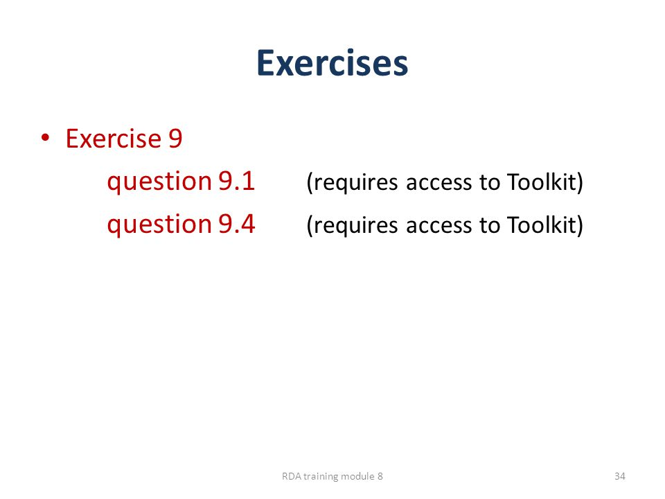 Exercises Exercise 9 question 9.1 (requires access to Toolkit) question 9.4 (requires access to Toolkit) RDA training module 834