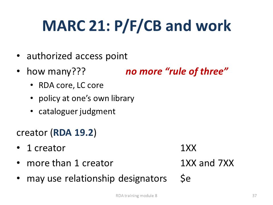MARC 21: P/F/CB and work authorized access point how many???no more rule of three RDA core, LC core policy at one's own library cataloguer judgment creator (RDA 19.2) 1 creator1XX more than 1 creator1XX and 7XX may use relationship designators$e RDA training module 837