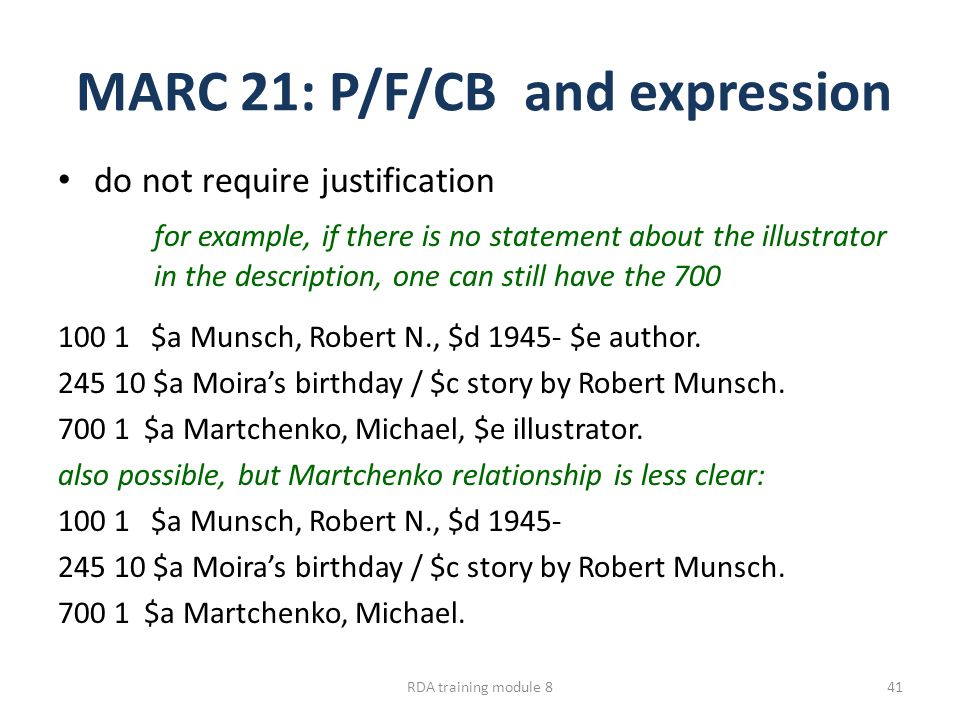 MARC 21: P/F/CB and expression do not require justification for example, if there is no statement about the illustrator in the description, one can still have the 700 100 1 $a Munsch, Robert N., $d 1945- $e author.