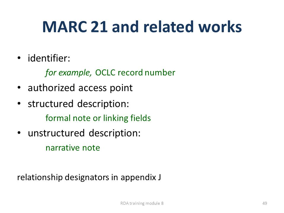 MARC 21 and related works identifier: for example, OCLC record number authorized access point structured description: formal note or linking fields unstructured description: narrative note relationship designators in appendix J RDA training module 849