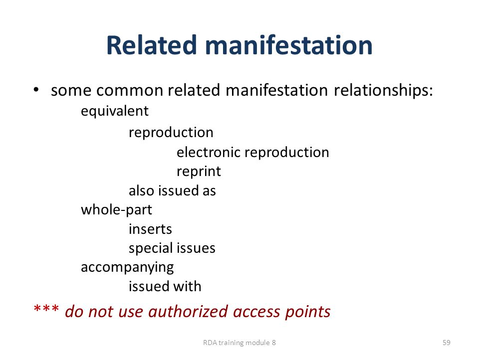 Related manifestation some common related manifestation relationships: equivalent reproduction electronic reproduction reprint also issued as whole-part inserts special issues accompanying issued with *** do not use authorized access points RDA training module 859