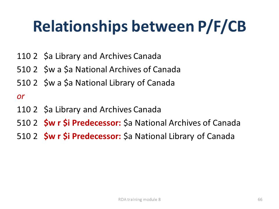 Relationships between P/F/CB 110 2 $a Library and Archives Canada 510 2 $w a $a National Archives of Canada 510 2 $w a $a National Library of Canada or 110 2 $a Library and Archives Canada 510 2 $w r $i Predecessor: $a National Archives of Canada 510 2 $w r $i Predecessor: $a National Library of Canada RDA training module 866