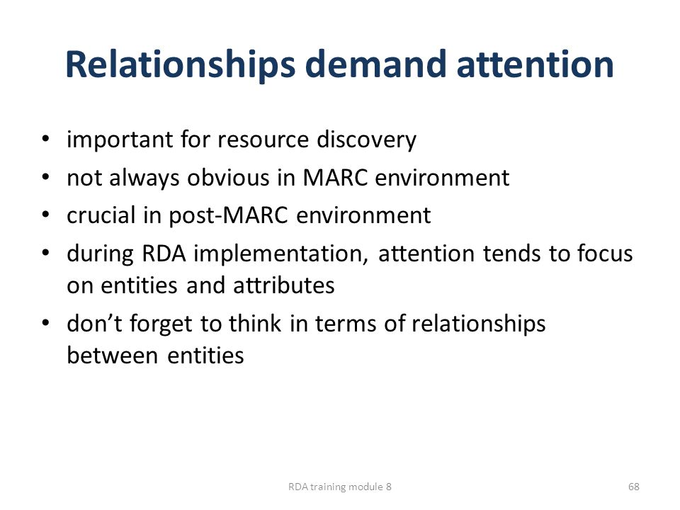 Relationships demand attention important for resource discovery not always obvious in MARC environment crucial in post-MARC environment during RDA implementation, attention tends to focus on entities and attributes don't forget to think in terms of relationships between entities RDA training module 868