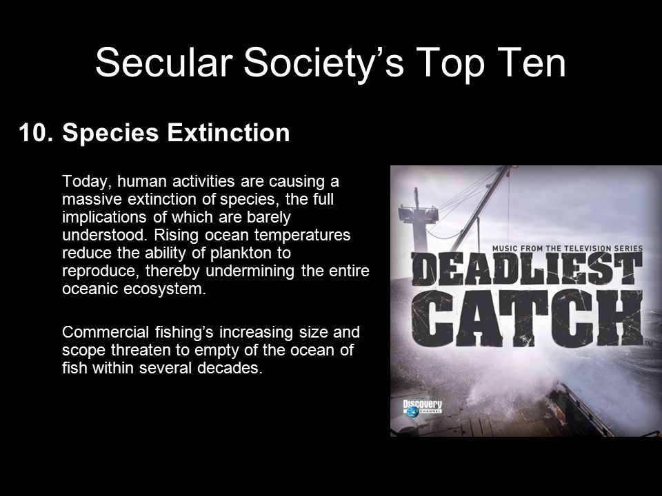 Secular Society's Top Ten 10.Species Extinction Modern agricultural practices strip the Earth of its thin layer of topsoil through water and wind erosion, destroying this precious micro ecosystem that takes centuries to form and supports all life on land.