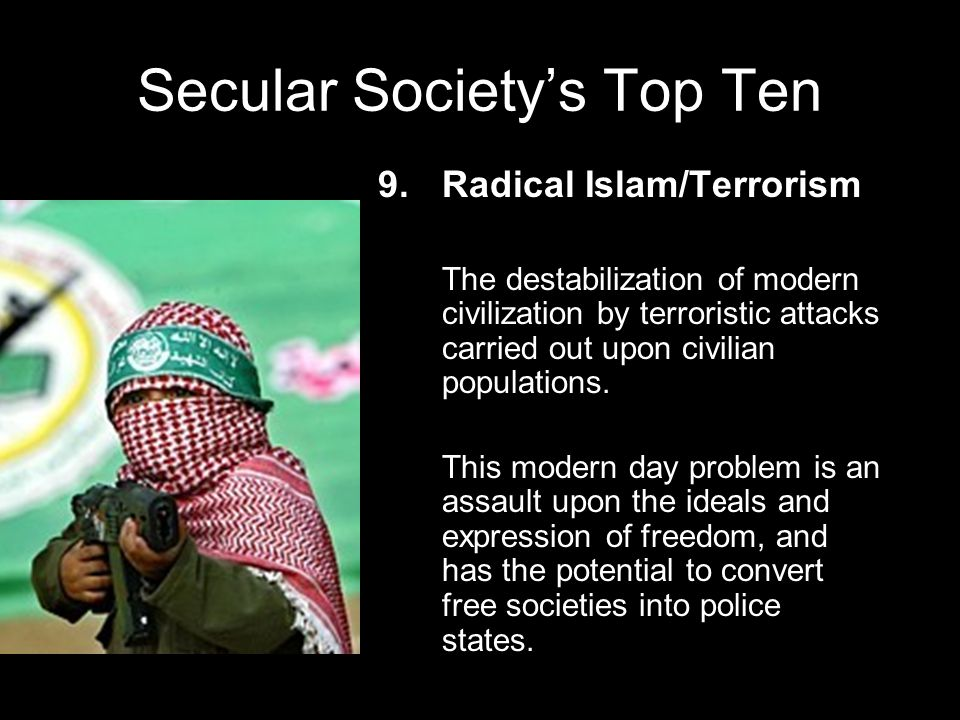 Secular Society's Top Ten 1.Global Warming Due to the steady stream of attention this issue has gotten in the last few years, many believe g lobal warming is the preeminent danger to human civilization today.