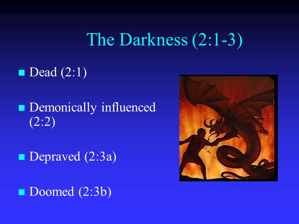 The Darkness (2:1-3) Dead (2:1) Demonically influenced (2:2) Depraved (2:3a) Doomed (2:3b)