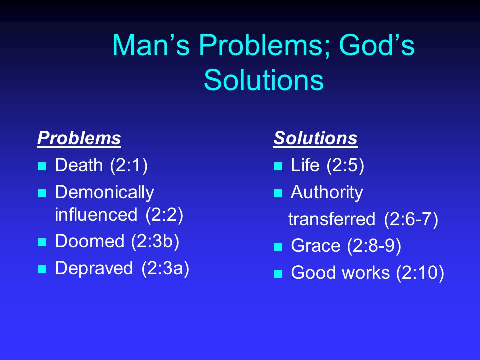 Man's Problems; God's Solutions Problems Death (2:1) Demonically influenced (2:2) Doomed (2:3b) Depraved (2:3a) Solutions Life (2:5) Authority transferred (2:6-7) Grace (2:8-9) Good works (2:10)