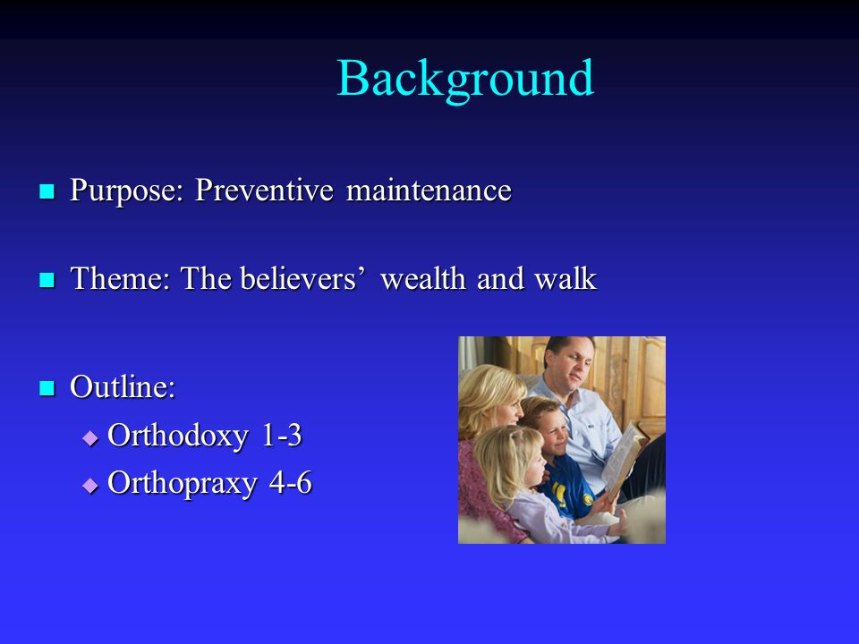 Background Purpose: Preventive maintenance Purpose: Preventive maintenance Theme: The believers' wealth and walk Theme: The believers' wealth and walk Outline: Outline:  Orthodoxy 1-3  Orthopraxy 4-6