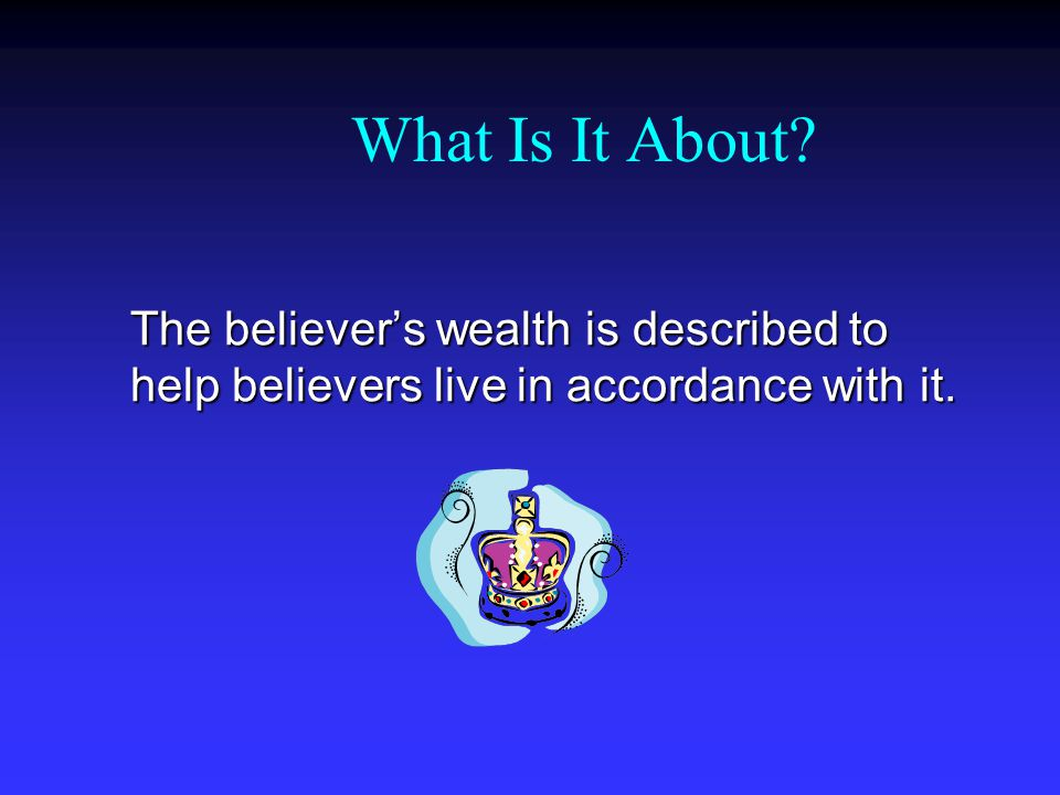 What Is It About The believer's wealth is described to help believers live in accordance with it.
