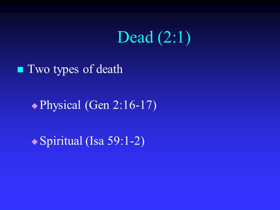 Dead (2:1) Two types of death   Physical (Gen 2:16-17)   Spiritual (Isa 59:1-2)