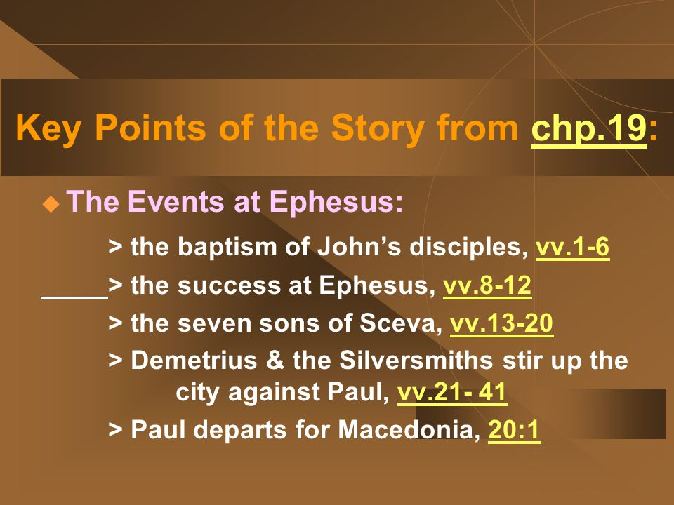 Key Points of the Story from chp.19:  The Events at Ephesus: > the baptism of John's disciples, vv.1-6 > the success at Ephesus, vv.8-12 > the seven sons of Sceva, vv.13-20 > Demetrius & the Silversmiths stir up the city against Paul, vv.21- 41 > Paul departs for Macedonia, 20:1