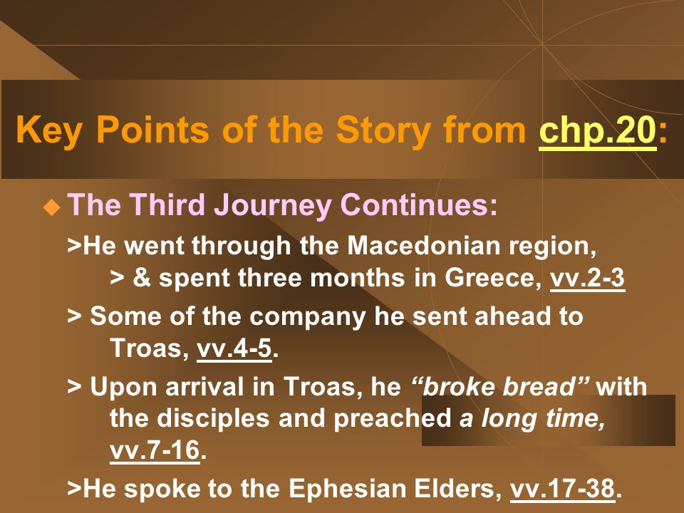 Key Points of the Story from chp.20:  The Third Journey Continues: >He went through the Macedonian region, > & spent three months in Greece, vv.2-3 > Some of the company he sent ahead to Troas, vv.4-5.