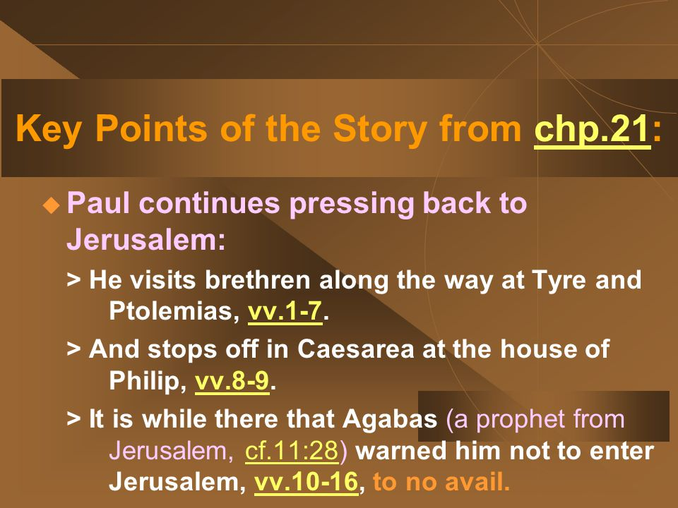 Key Points of the Story from chp.21:  Paul continues pressing back to Jerusalem: > He visits brethren along the way at Tyre and Ptolemias, vv.1-7.