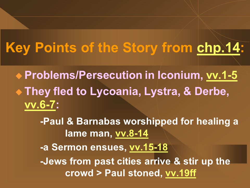 Key Points of the Story from chp.14:  Problems/Persecution in Iconium, vv.1-5  They fled to Lycoania, Lystra, & Derbe, vv.6-7: -Paul & Barnabas worshipped for healing a lame man, vv.8-14 -a Sermon ensues, vv.15-18 -Jews from past cities arrive & stir up the crowd > Paul stoned, vv.19ff