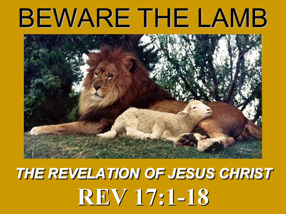 Acts 17:11 1 Thes 5:21 1 THE REVELATION OF JESUS CHRIST REV 17:1-18 BEWARE THE LAMB