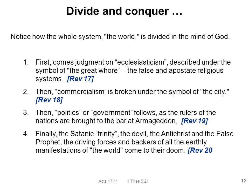 Acts 17:11 1 Thes 5:21 12 Divide and conquer … Notice how the whole system,