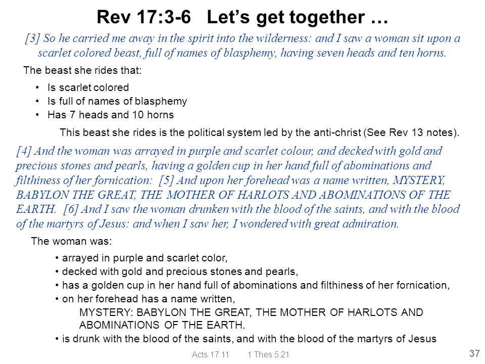 Acts 17:11 1 Thes 5:21 37 Rev 17:3-6 Let's get together … The beast she rides that: Is scarlet colored Is full of names of blasphemy Has 7 heads and 1