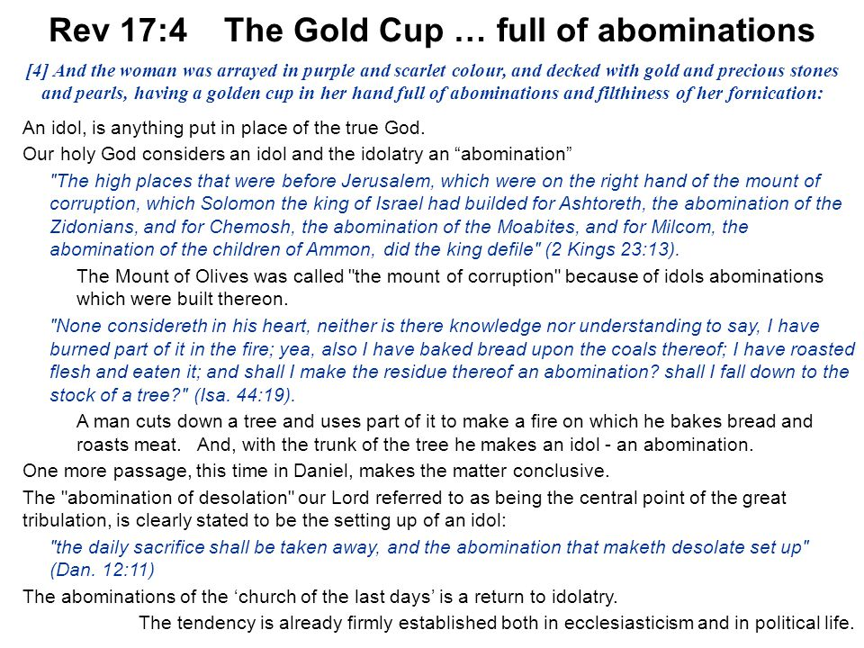 Acts 17:11 1 Thes 5:21 43 Rev 17:4 The Gold Cup … full of abominations An idol, is anything put in place of the true God. Our holy God considers an id