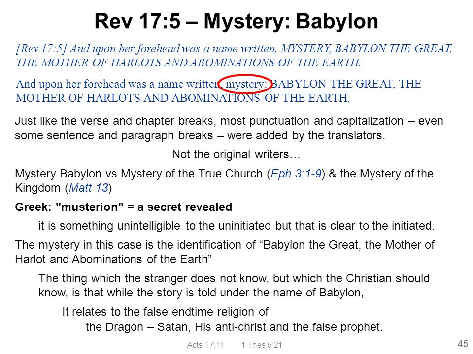 Acts 17:11 1 Thes 5:21 45 Rev 17:5 – Mystery: Babylon Just like the verse and chapter breaks, most punctuation and capitalization – even some sentence