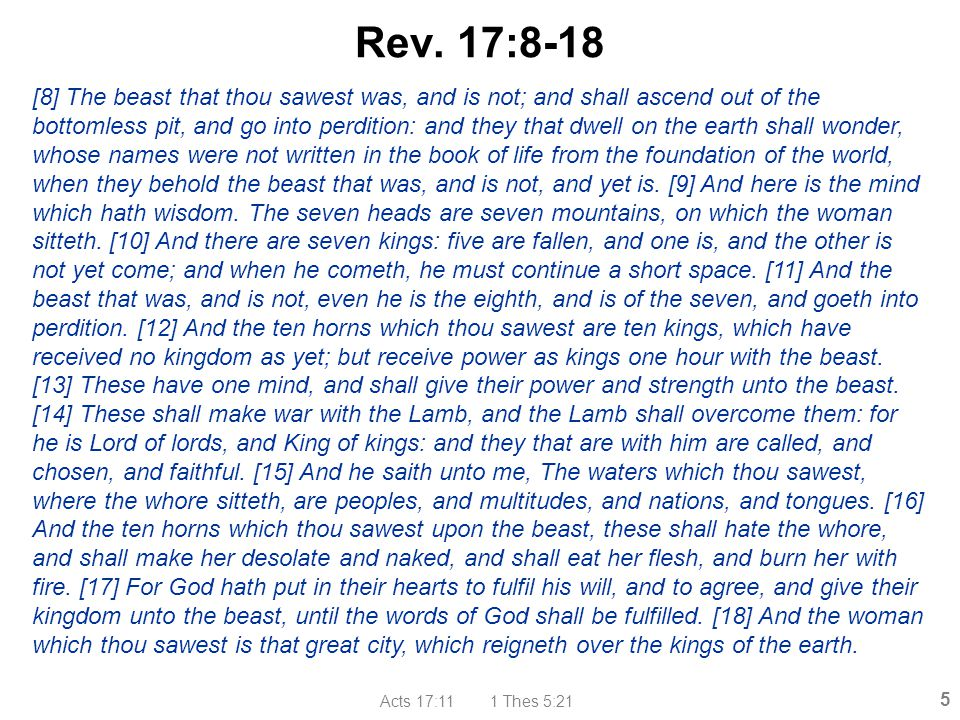 Acts 17:11 1 Thes 5:21 5 Rev. 17:8-18 [8] The beast that thou sawest was, and is not; and shall ascend out of the bottomless pit, and go into perditio