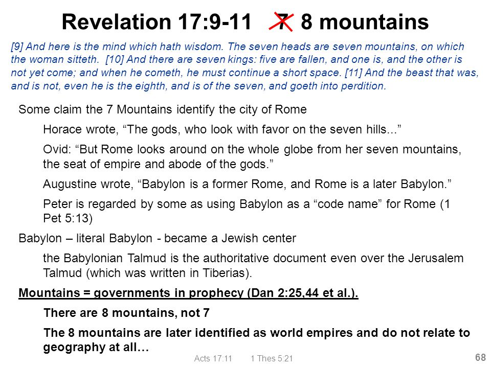 "Acts 17:11 1 Thes 5:21 68 Revelation 17:9-11 7 8 mountains Some claim the 7 Mountains identify the city of Rome Horace wrote, ""The gods, who look with"