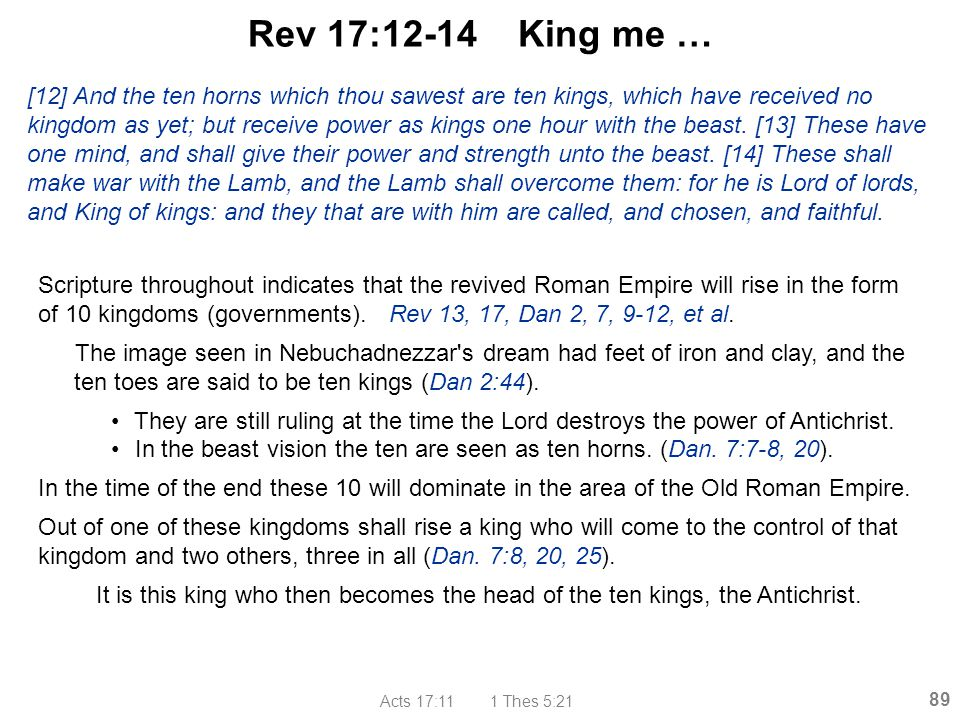 Acts 17:11 1 Thes 5:21 89 Rev 17:12-14 King me … Scripture throughout indicates that the revived Roman Empire will rise in the form of 10 kingdoms (go